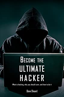 Become the Ultimate Hacker: What is hacking, why you should care, and how to do it