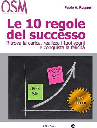 Le 10 Regole del Successo: Vivi da protagonista, rivoluziona le tue idee e i tuoi rapporti con gli altri per migliorare i tuoi risultati.
