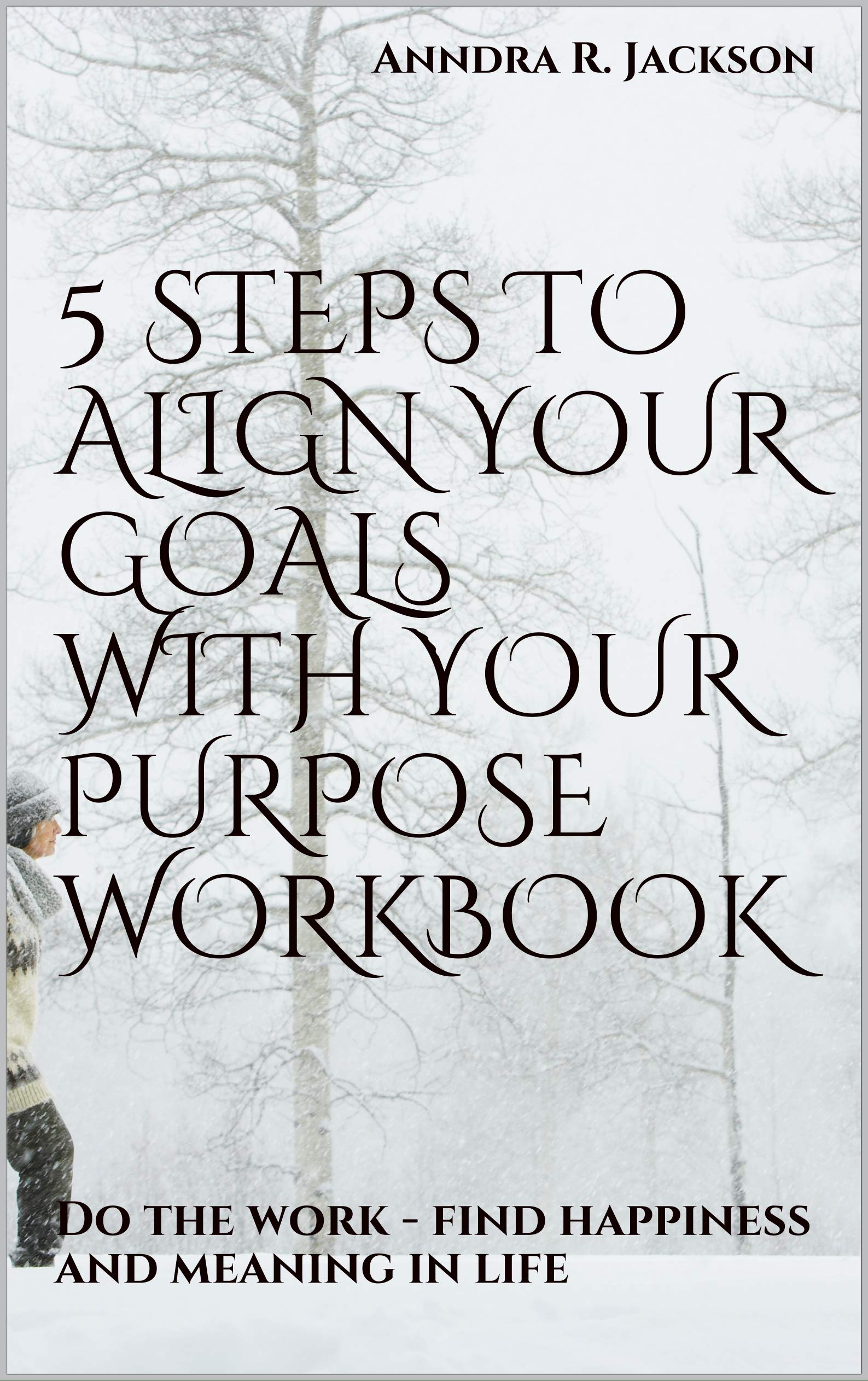 5 Steps to Align Your Goals with Your Purpose workbook: Do the work - find happiness and meaning in life