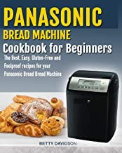 Panasonic Bread Machine Cookbook for beginners: : The Best, Easy, Gluten-Free and Foolproof recipes for your Panasonic Bread Machine