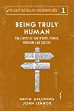 Being Truly Human: The Limits of our Worth, Power, Freedom and Destiny (The Quest for Reality and Significance) (Volume 1)