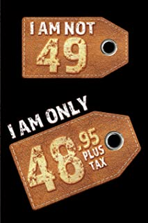 I am not 49 I am only 48.95 plus tax: Blank Lined 6x9 Funny Journal / Notebook as a Perfect Birthday Party Gag Gift for the 49 year old. Great gift ... Day, Thanksgiving, Appreciation etc.