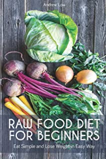 Raw Food Diet for Beginners: Eat Simple and Lose Weight in Easy Way