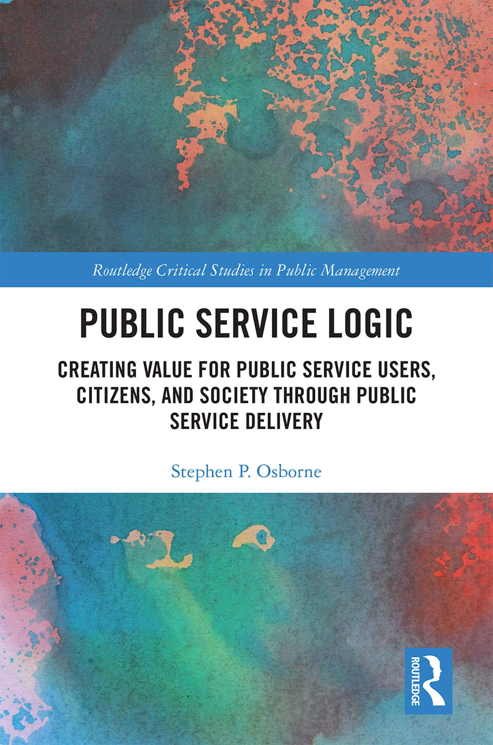 Public Service Logic: Creating Value for Public Service Users, Citizens, and Society Through Public Service Delivery (Routledge Critical Studies in Public Management)