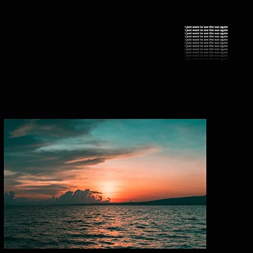 I Just Want to See the Sun Again [Explicit]