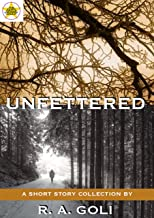 Unfettered: A Short Story Collection by R. A. Goli