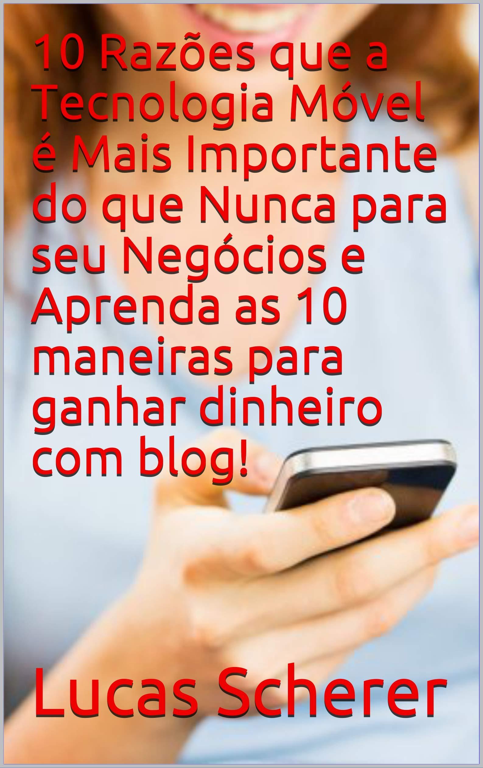 10 Razões que a Tecnologia Móvel é Mais Importante do que Nunca para seu Negócios e Aprenda as 10 maneiras para ganhar dinheiro com blog! (Portuguese Edition)