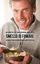 40 Ricette Da Considerare Dopo Aver Smesso Di Fumare: Controlla Le Voglie Con Un Corretta Alimentazione E Una Dieta Sana (Italian Edition)