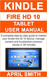 KINDLE FIRE HD 10 TABLET USER MANUAL: A complete step by step guide to master your kindle fire HD 10 device, manage content and troubleshot common issues in 30 minutes