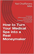 How to Turn Your Medical Spa into a Real Moneymaker: Innovative Differentiation, Growth and Marketing Strategies to Crush Your Competition