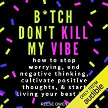 B*tch Don't Kill My Vibe: How to Stop Worrying, End Negative Thinking, Cultivate Positive Thoughts, and Start Living Your Best Life