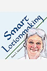 Smart Lotionmaking: The Simple Guide to Making Luxurious Lotions, or How to Make Lotion That's Better Than You Buy and Costs You Less (Smart Soap Making Book 3) Kindle Edition