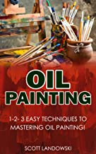 Oil Painting:: 1-2-3 Easy Techniques to Mastering Oil Painting! (Acrylic Painting, Airbrushing, Calligraphy, Drawing, Pastel Drawing, Watercolor Painting Book 1)