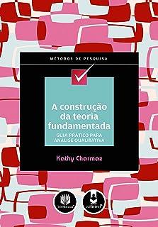 A Construção da Teoria Fundamentada: Guia Prático para Análise Qualitativa