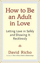 How to Be an Adult in Love: Letting Love in Safely and Showing It Recklessly PDF