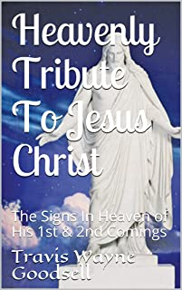 Heavenly Tribute To Jesus Christ: The Signs In Heaven of His 1st & 2nd Comings
