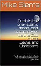 Allah is the pre-Islamic moon-god, it can never be the God of the Jews and Christians: The Quran, a book that reflects the inexistence of the moon-god, Allah