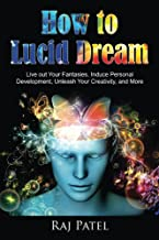 How to Lucid Dream: Live out Your Fantasies, Induce Personal Development, Unleash Your Creativity, and More