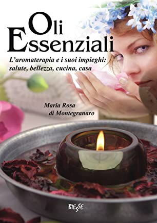Oli Essenziali: Laromaterapia e i suoi impieghi: salute, bellezza, cucina, casa (Biesse)