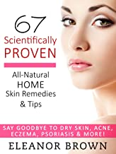67 Scientifically Proven All-Natural Home Skin Remedies & Tips: Say Goodbye To Dry Skin, Acne, Eczema, Psoriasis, More!