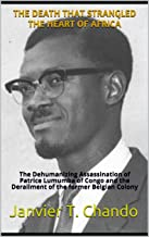 THE DEATH THAT STRANGLED THE HEART OF AFRICA: The Dehumanizing Assassination of Patrice Lumumba of Congo and the Derailmen...