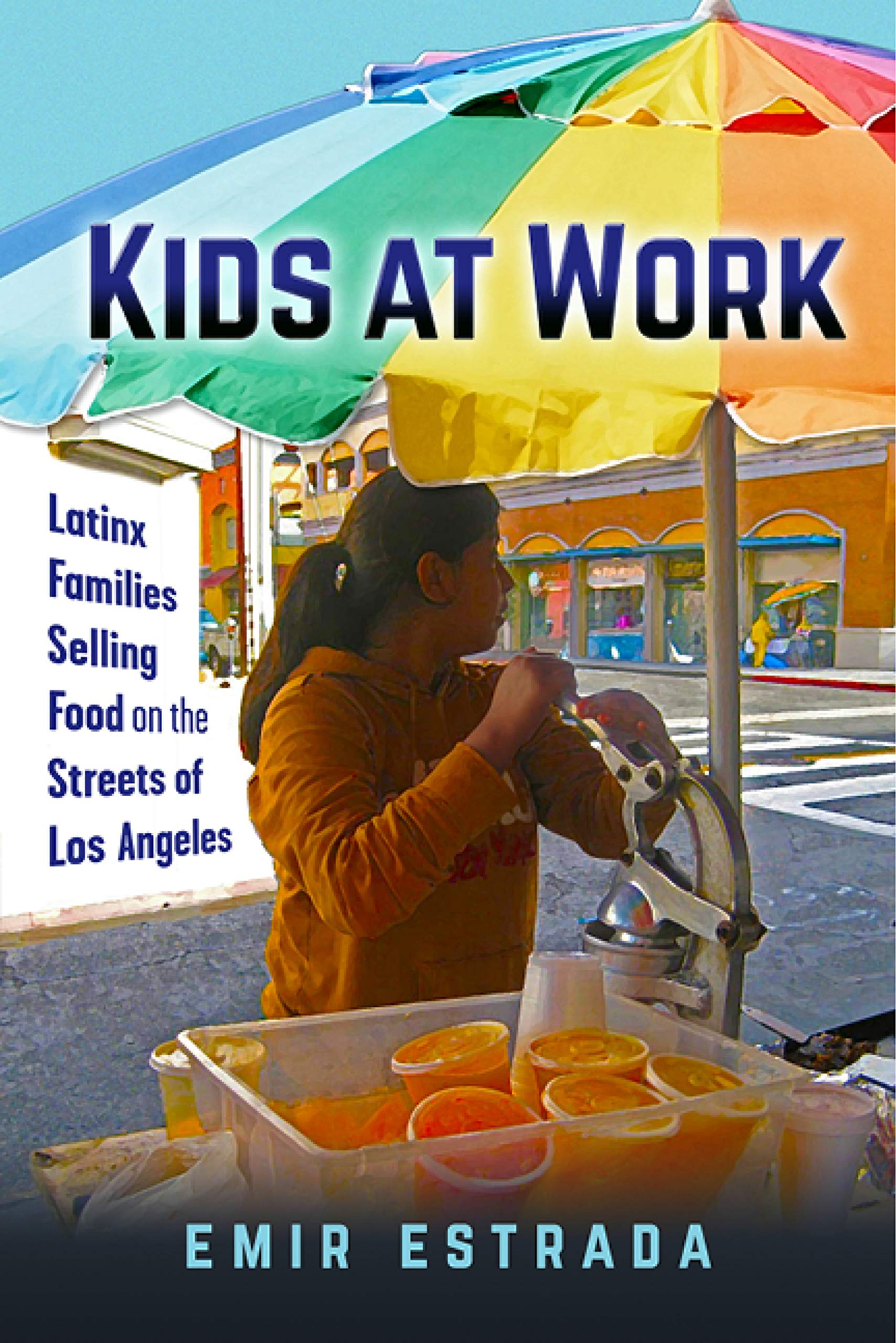 Kids at Work: Latinx Families Selling Food on the Streets of Los Angeles (Latina/o Sociology Book 7)