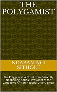 The Polygamist: The Polygamist:  A Novel from Prison By Ndabaningi Sithole, President of the Zimbabwe African National Union, ZANU