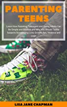 Parenting Teens: Learn How Parenting Teenagers and Young Adults Can Be Simple and Positive and Why You Should Tackle Subje...