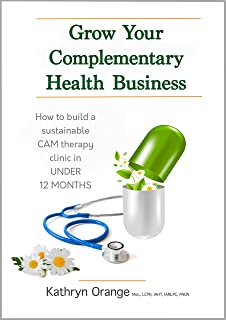 Grow Your Complementary Health Business: How to Build a Sustainable CAM Therapy Clinic in UNDER 12 MONTHS (Natural Healing...