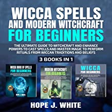 Wicca Spells and Modern Witchcraft for Beginners: The Ultimate Guide to Witchcraft and Enhance Powers to Cast Spells and Master Magic to Perform Rituals from Wiccan Traditions and Beliefs