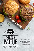 There's a Pattie for Everyone: Create the Best Burgers to Satisfy your Moods and Cravings