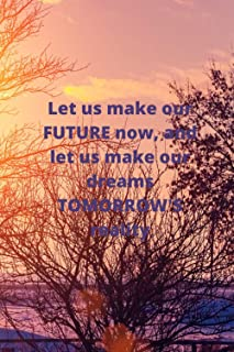 Let us make our FUTURE now, and let us make our dreams TOMORROW'S reality: Lined Notebook/Journal; Inspirational Gifts, Qu...