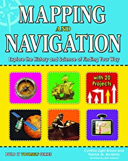 Mapping and Navigation: Explore the History and Science of Finding Your Way with 20 Projects (Build It Yourself)