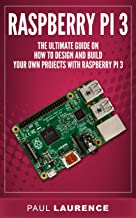 Raspberry Pi 3: The Ultimate Guide on how to design and build your own projects with Raspberry Pi 3