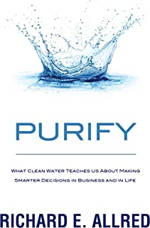 Purify: What Clean Water Teaches Us about Making Smarter Decisions in Business and in Life
