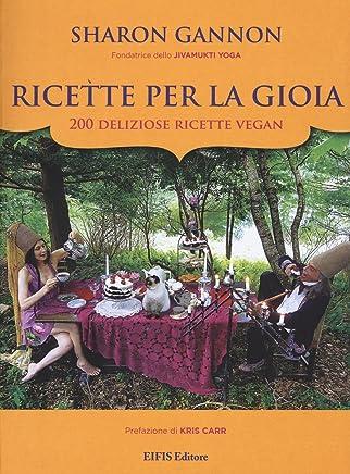 Ricette per la gioia. 200 deliziose ricette vegan