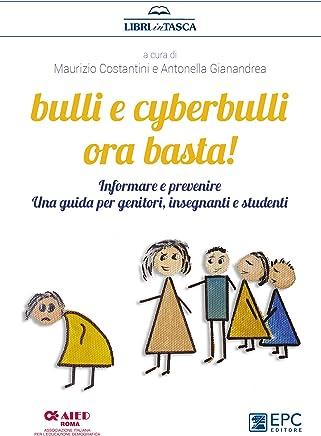 Bulli e cyberbulli ora basta!: Informare e prevenire, una guida per genitori, insegnanti e studenti