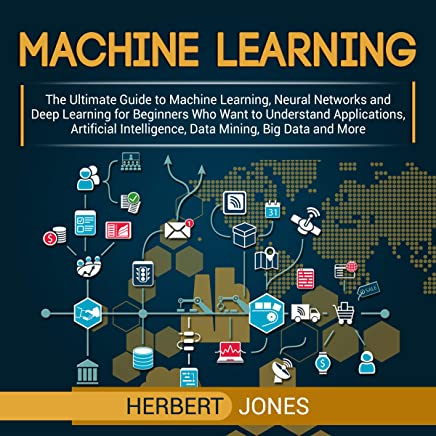 Machine Learning: The Ultimate Guide to Machine Learning, Neural Networks and Deep Learning for Beginners Who Want to Understand Applications, Artificial Intelligence, Data Mining, Big Data and More