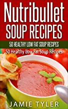 Nutribullet Soup Recipes: Lose Weight with Healthy Low Fat and Diet Recipes: 50 Quick and Easy Nutribullet Soup Recipes (Nutribullet Recipe Book, Nutribullet ... Loss, Nutribullet RX, Weight loss soup)