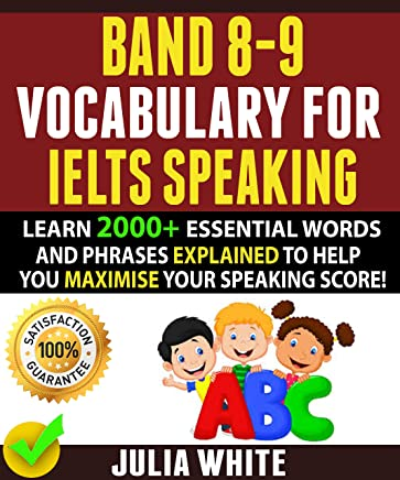 BAND 8-9 VOCABULARY FOR IELTS SPEAKING: Learn 2000+ Essential Words And Phrases Explained To Help You Maximise Your Speaking Score! (English Edition)