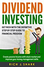 Dividend Investing: Get Rich With The Definitive Step By Step Guide To Financial Freedom. Create Passive Income With Stock Market And Improve Your Money Management Skills