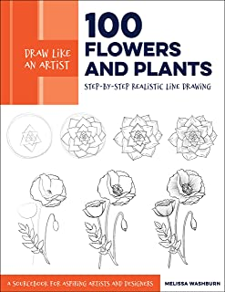 Draw Like an Artist: 100 Flowers and Plants: Step-by-Step Realistic Line Drawing * A Sourcebook for Aspiring Artists and D...