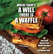 Where There's A WILL There Is A WAFFLE: 20 low carb and gluten free waffle recipes for a ketogenic diet