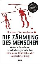 Die Zähmung des Menschen: Warum Gewalt uns friedlicher gemacht hat - Eine neue Geschichte der Menschwerdung (German Edition)