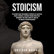 Stoicism: The Ultimate Guide for Beginners to Improve Self-Discipline, Mental Toughness, Leadership, Wisdom, Resilience, Inner Peace for Living a Good Life, Based on the Stoics Philosophy