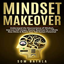 Mindset Makeover: Understand the Neuroscience of Mindset, Improve Self-Image, Master Routines for a Whole New Mind, & Reac...