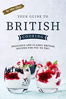 Your Guide to British Cooking: Delicious and Classic British Recipes for You to Try!