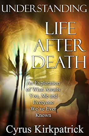 Understanding Life After Death: An Exploration of What Awaits You, Me and Everyone We've Ever Known (Afterlife Topics Book 1)