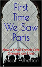 First Time We Saw Paris: How a Small French Cafe Changed our Lives (Travels in France Book 1)