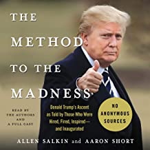 The Method to the Madness: Donald Trump's Ascent as Told by Those Who Were Hired, Fired, Inspired - and Inaugurated